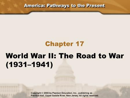 America: Pathways to the Present Chapter 17 World War II: The Road to War (1931–1941) Copyright © 2005 by Pearson Education, Inc., publishing as Prentice.