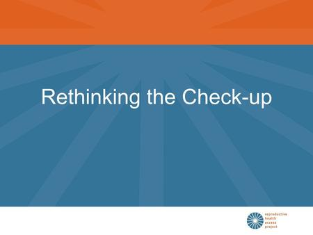 Rethinking the Check-up. Goals of the Check-up Promote health Identify risk factors Detect disease.