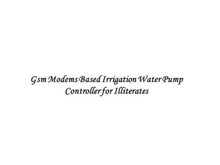Gsm Modems Based Irrigation Water Pump Controller for Illiterates.