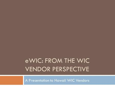 EWIC: FROM THE WIC VENDOR PERSPECTIVE A Presentation to Hawaii WIC Vendors.