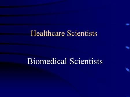 Healthcare Scientists Biomedical Scientists. Science in the service of life A career in Biomedical Science.