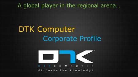 A global player in the regional arena… DTK Computer Corporate Profile.