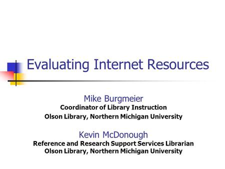 Evaluating Internet Resources Mike Burgmeier Coordinator of Library Instruction Olson Library, Northern Michigan University Kevin McDonough Reference and.