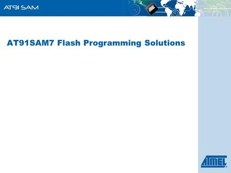 AT91SAM7 Flash Programming Solutions. ARM-Based Products Group 2  Introduction Flash Programming Terms, Definitions and Glossary  Flash Programming.