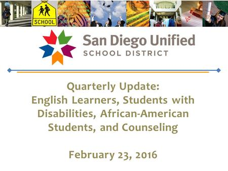 Quarterly Update: English Learners, Students with Disabilities, African-American Students, and Counseling February 23, 2016.