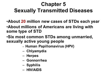 Chapter 5 Sexually Transmitted Diseases About 20 million new cases of STDs each year About millions of Americans are living with some type of STD Six most.