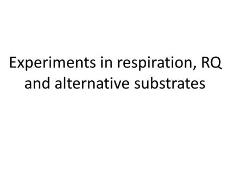Experiments in respiration, RQ and alternative substrates.