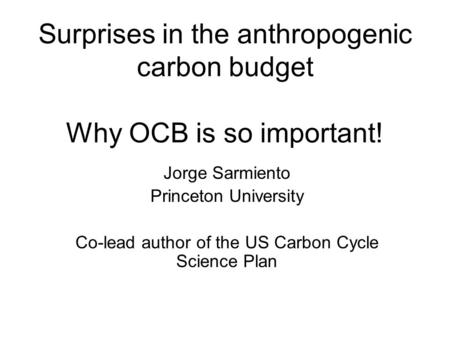 Surprises in the anthropogenic carbon budget Why OCB is so important! Jorge Sarmiento Princeton University Co-lead author of the US Carbon Cycle Science.