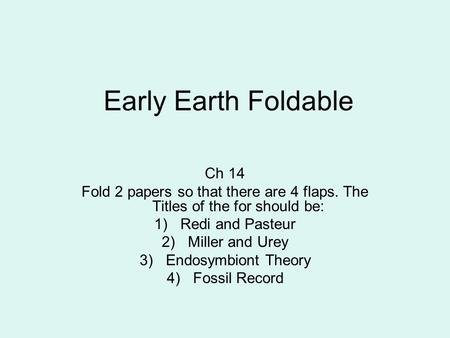 Early Earth Foldable Ch 14 Fold 2 papers so that there are 4 flaps. The Titles of the for should be: 1)Redi and Pasteur 2)Miller and Urey 3)Endosymbiont.