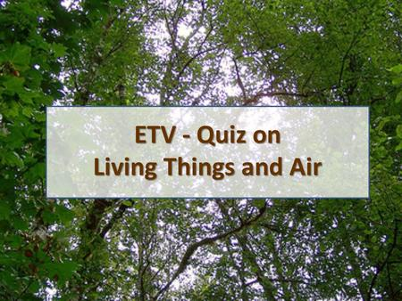 ETV - Quiz on Living Things and Air. 1. Which of the following about composition of unbreathed air is correct? Oxygen: about 16.11%, Carbon dioxide: about.