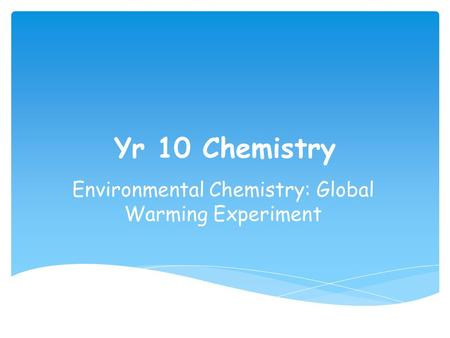 Yr 10 Chemistry Environmental Chemistry: Global Warming Experiment.