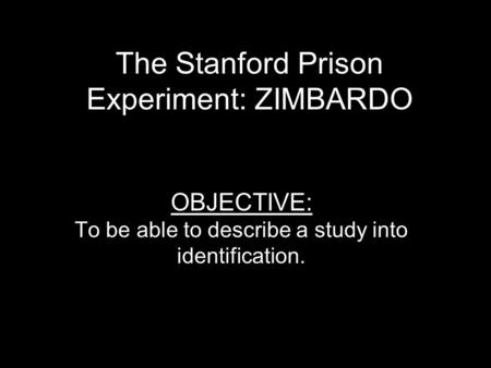 The Stanford Prison Experiment: ZIMBARDO OBJECTIVE: To be able to describe a study into identification.