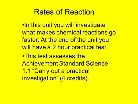 Rates of Reaction In this unit you will investigate what makes chemical reactions go faster. At the end of the unit you will have a 2 hour practical test.