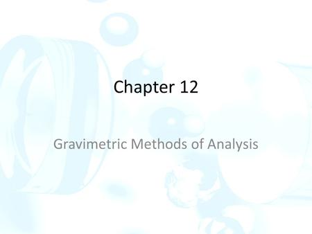 Chapter 12 Gravimetric Methods of Analysis. Gravimetric methods are quantitative methods that are based on determining the mass of a pure compound to.