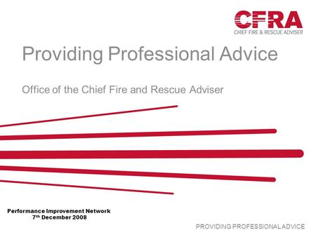 PROVIDING PROFESSIONAL ADVICE Providing Professional Advice Office of the Chief Fire and Rescue Adviser Performance Improvement Network 7 th December 2008.