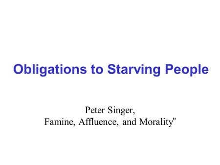 "singer essay famine affluence and morality Peter singer – ""famine, affluence, and morality"" please read the article ""famine, affluence, and morality,"" by peter singer and complete the following tasks: aexplain singer's goal in this article, and then present singer's argument that supports his position."