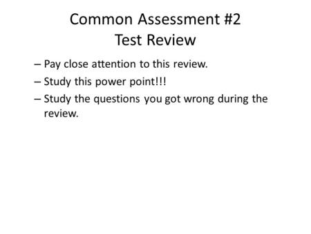 Common Assessment #2 Test Review – Pay close attention to this review. – Study this power point!!! – Study the questions you got wrong during the review.