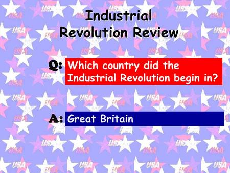 Industrial Revolution Review Q: A: Which country did the Industrial Revolution begin in? Great Britain.