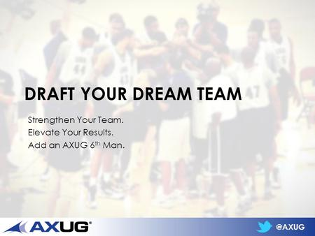 @AXUG DRAFT YOUR DREAM TEAM Strengthen Your Team. Elevate Your Results. Add an AXUG 6 th Man.