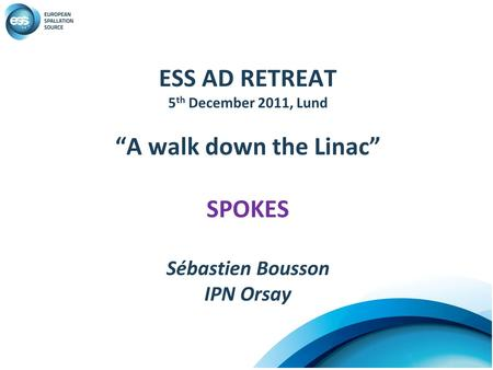 "ESS AD RETREAT 5 th December 2011, Lund ""A walk down the Linac"" SPOKES Sébastien Bousson IPN Orsay."