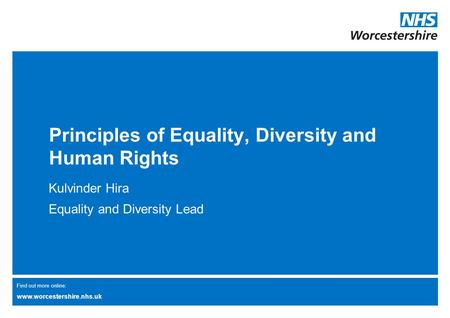 Find out more online: www.worcestershire.nhs.uk Principles of Equality, Diversity and Human Rights Kulvinder Hira Equality and Diversity Lead.