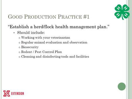 "G OOD P RODUCTION P RACTICE #1 ""Establish a herd/flock health management plan."" Should include: Working with your veterinarian Regular animal evaluation."