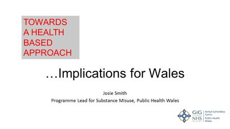…Implications for Wales Josie Smith Programme Lead for Substance Misuse, Public Health Wales TOWARDS A HEALTH BASED APPROACH.