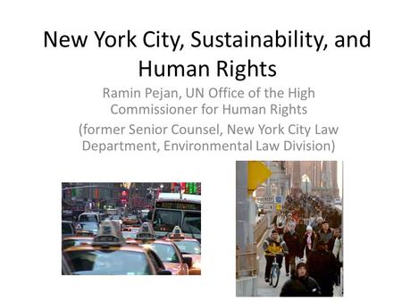New York City, Sustainability, and Human Rights Ramin Pejan, UN Office of the High Commissioner for Human Rights (former Senior Counsel, New York City.
