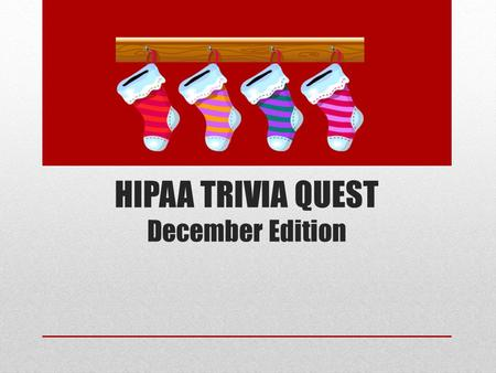 HIPAA TRIVIA QUEST December Edition. I'll ask the questions - and you'll give the answers.