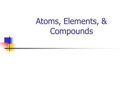 Atoms, Elements, & Compounds. Elements Element --- any substance that can't be broken down into simpler substances. Example of an element --- Oxygen,