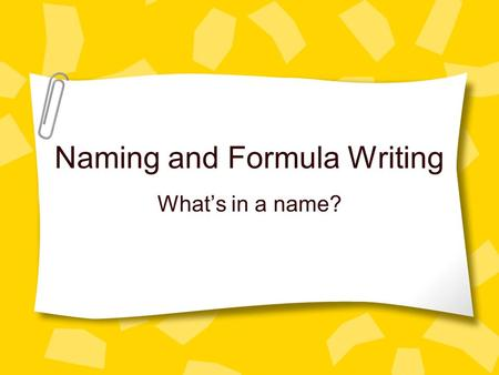 Naming and Formula Writing What's in a name?. Quick Review What do metals want to do? –So what do they become? What do nonmetals want to do? –So what.