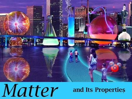 Matter and Its Properties 1 Chemistry – the study of the composition, structure, and properties of matter and of the changes that occur in matter Composition.