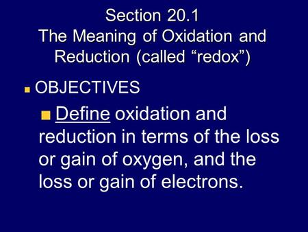 "Section 20.1 The Meaning of Oxidation and Reduction (called ""redox"") OBJECTIVES Define oxidation and reduction in terms of the loss or gain of oxygen,"