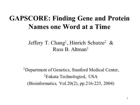 1 GAPSCORE: Finding Gene and Protein Names one Word at a Time Jeffery T. Chang 1, Hinrich Schutze 2 & Russ B. Altman 1 1 Department of Genetics, Stanford.
