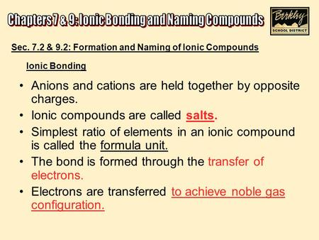 Ionic Bonding Anions and cations are held together by opposite charges. Ionic compounds are called salts. Simplest ratio of elements in an ionic compound.