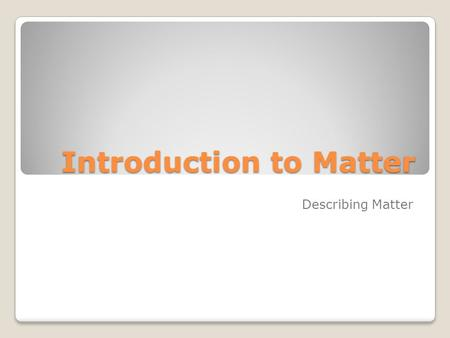 Introduction to Matter Describing Matter. Properties of Matter What is Matter? Matter is anything that has mass and takes up space.