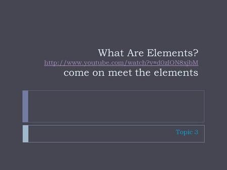 What Are Elements?  come on meet the elements  Topic 3.