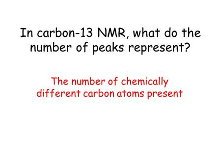 In carbon-13 NMR, what do the number of peaks represent? The number of chemically different carbon atoms present.