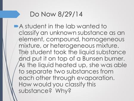Do Now 8/29/14  A student in the lab wanted to classify an unknown substance as an element, compound, homogeneous mixture, or heterogeneous mixture. The.