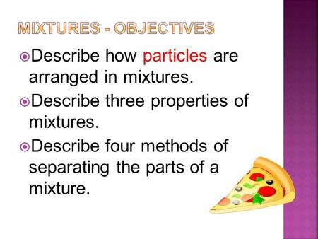  Describe how particles are arranged in mixtures.  Describe three properties of mixtures.  Describe four methods of separating the parts of a mixture.