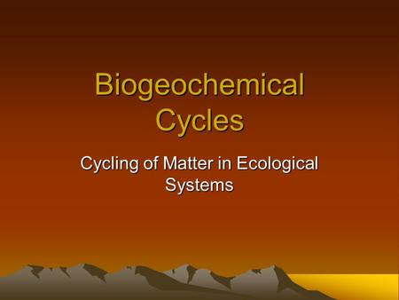Biogeochemical Cycles Cycling of Matter in Ecological Systems.
