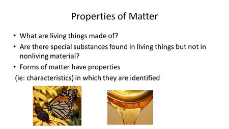 Properties of Matter What are living things made of? Are there special substances found in living things but not in nonliving material? Forms of matter.