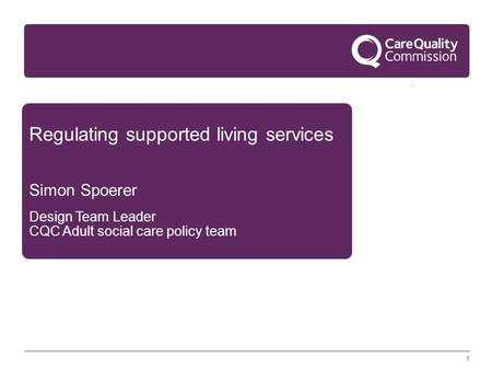 1 Regulating supported living services Simon Spoerer Design Team Leader CQC Adult social care policy team.