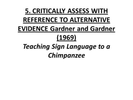 5. CRITICALLY ASSESS WITH REFERENCE TO ALTERNATIVE EVIDENCE Gardner and Gardner (1969) Teaching Sign Language to a Chimpanzee.