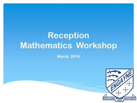 Reception Mathematics Workshop March 2016.  What is maths?  How is maths taught in Reception?  Why is maths important?  How can I help my child at.