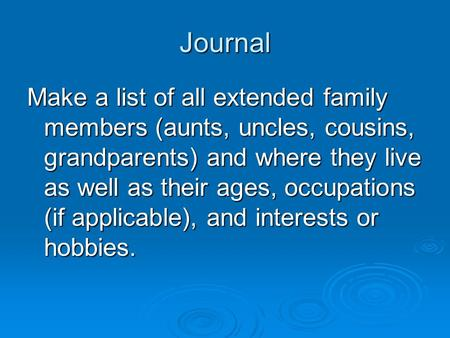 Journal Make a list of all extended family members (aunts, uncles, cousins, grandparents) and where they live as well as their ages, occupations (if applicable),