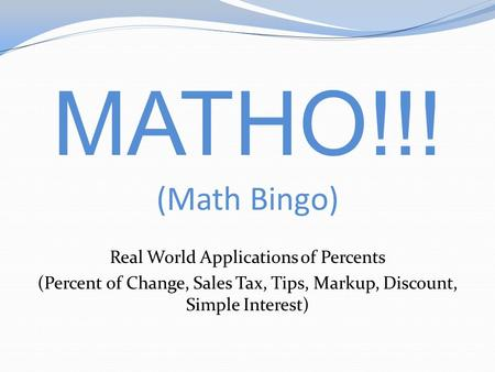 MATHO!!! (Math Bingo) Real World Applications of Percents (Percent of Change, Sales Tax, Tips, Markup, Discount, Simple Interest)