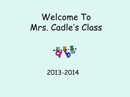 Welcome To Mrs. Cadle ' s Class 2013-2014. School Day The doors open at 7:10 each morning. Please do not leave your child at school before then; there.