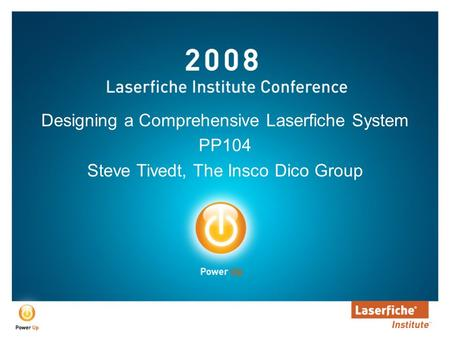 Designing a Comprehensive Laserfiche System PP104 Steve Tivedt, The Insco Dico Group.
