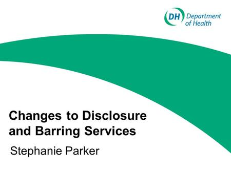 Changes to Disclosure and Barring Services Stephanie Parker.